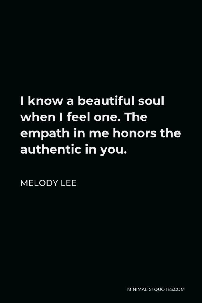 Melody Lee Quote - I know a beautiful soul when I feel one. The empath in me honors the authentic in you.