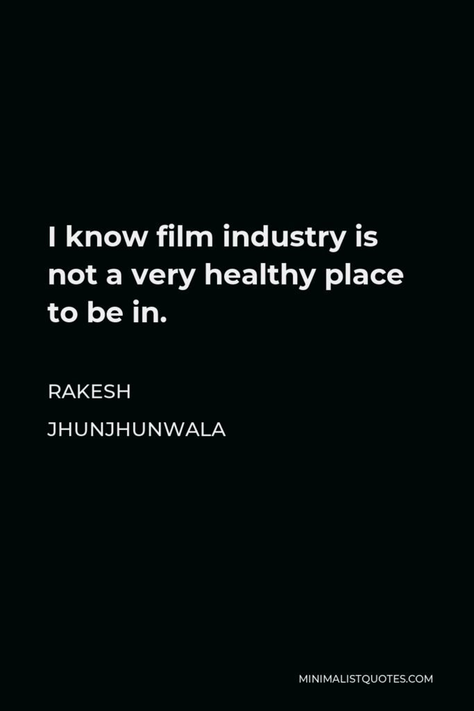 Rakesh Jhunjhunwala Quote - I know film industry is not a very healthy place to be in.