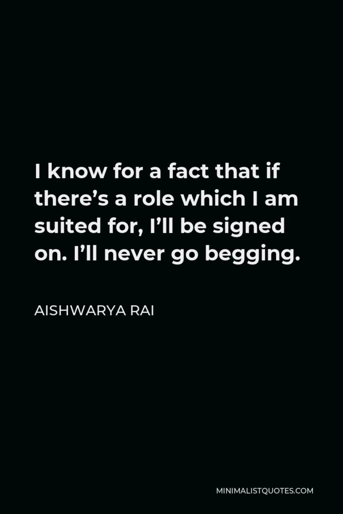 Aishwarya Rai Quote - I know for a fact that if there's a role which I am suited for, I'll be signed on. I'll never go begging.