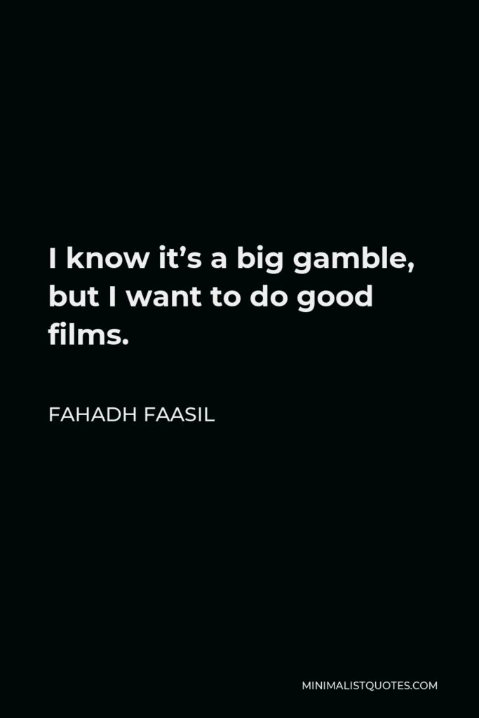 Fahadh Faasil Quote - I know it's a big gamble, but I want to do good films.