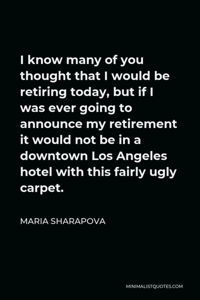 Maria Sharapova Quote - I know many of you thought that I would be retiring today, but if I was ever going to announce my retirement it would not be in a downtown Los Angeles hotel with this fairly ugly carpet.