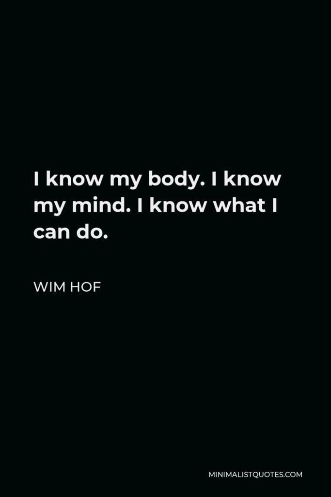 Wim Hof Quote - I know my body. I know my mind. I know what I can do.