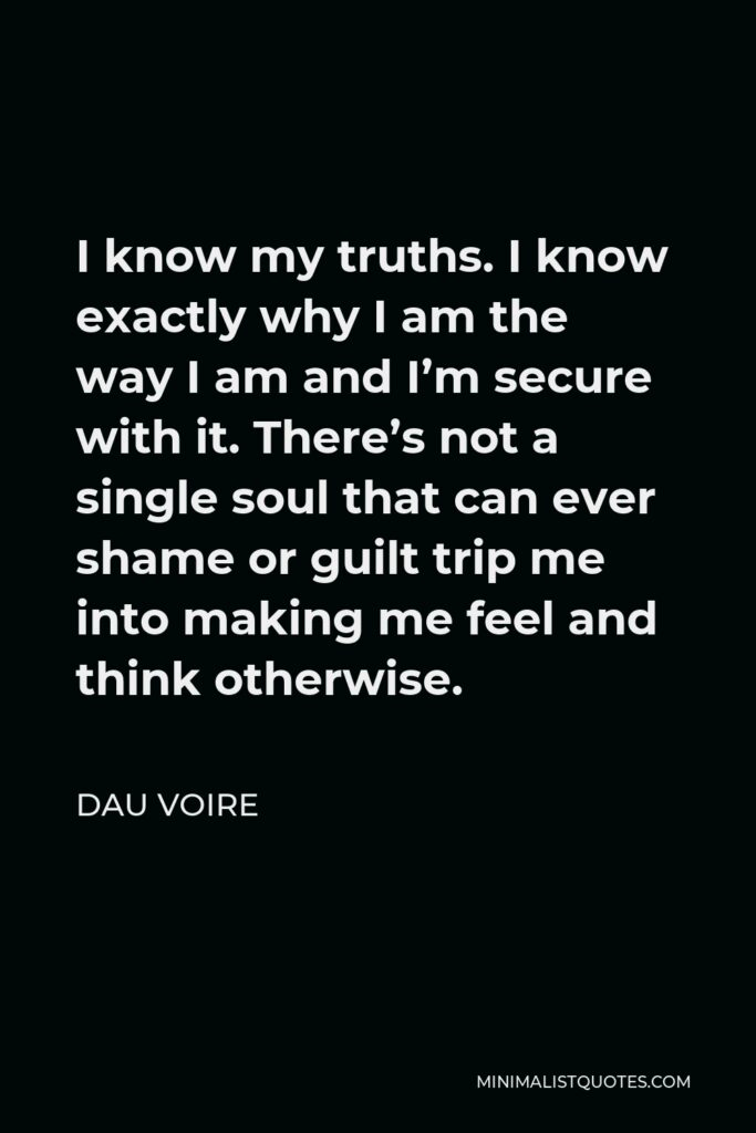 Dau Voire Quote - I know my truths. I know exactly why I am the way I am and I'm secure with it. There's not a single soul that can ever shame or guilt trip me into making me feel and think otherwise.