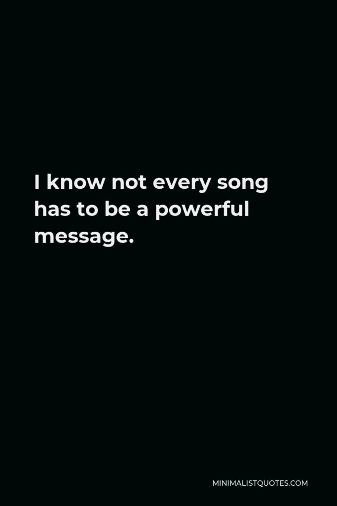 Kacey Musgraves Quote - I know not every song has to be a powerful message.