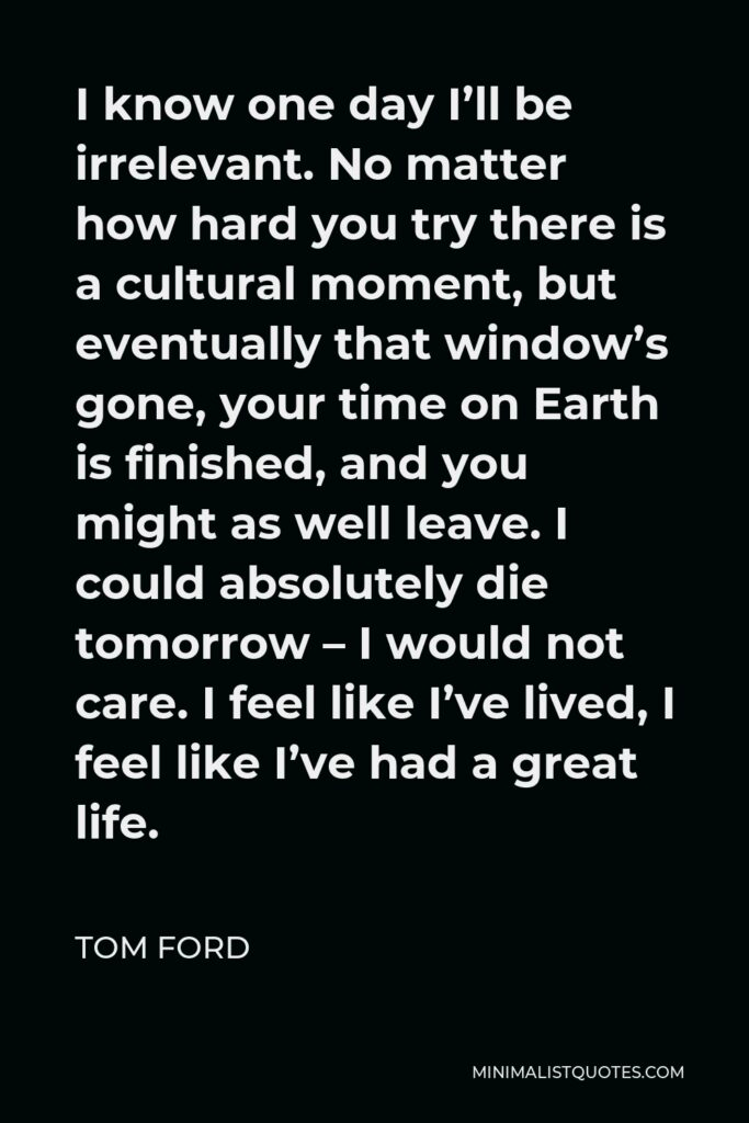 Tom Ford Quote - I know one day I'll be irrelevant. No matter how hard you try there is a cultural moment, but eventually that window's gone, your time on Earth is finished, and you might as well leave. I could absolutely die tomorrow – I would not care. I feel like I've lived, I feel like I've had a great life.