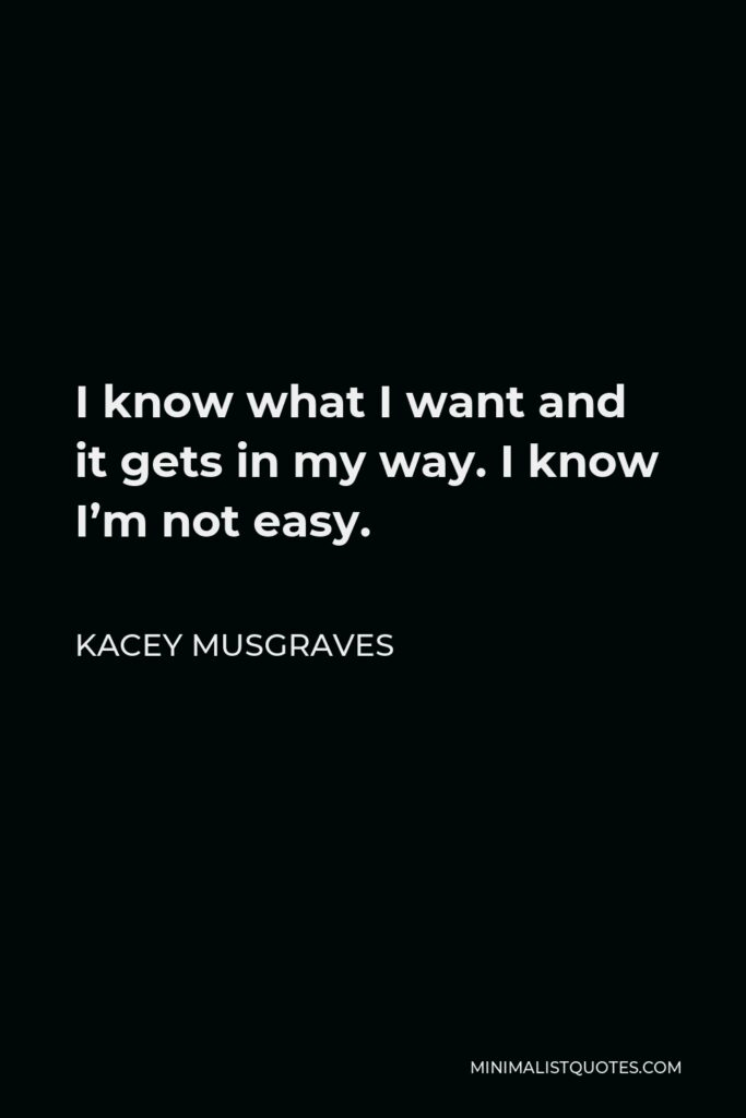 Kacey Musgraves Quote - I know what I want and it gets in my way. I know I'm not easy.