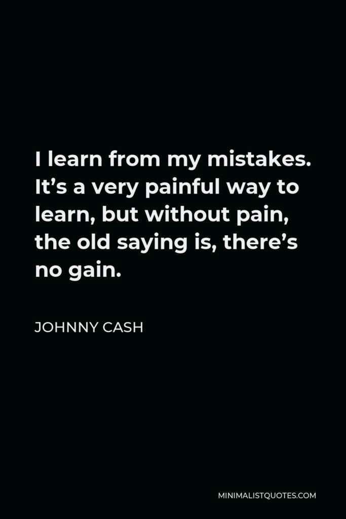 Johnny Cash Quote - I learn from my mistakes. It's a very painful way to learn, but without pain, the old saying is, there's no gain.