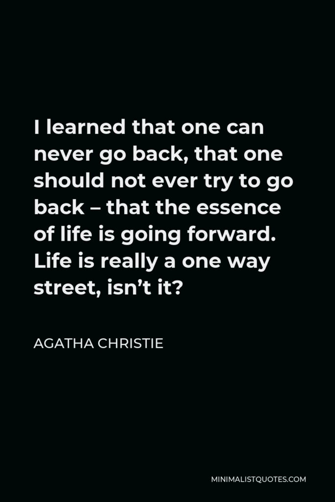 Agatha Christie Quote - I learned that one can never go back, that one should not ever try to go back – that the essence of life is going forward. Life is really a one way street, isn't it?