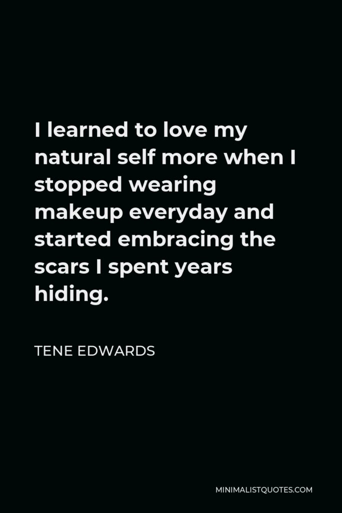 Tene Edwards Quote - I learned to love my natural self more when I stopped wearing makeup everyday and started embracing the scars I spent years hiding.