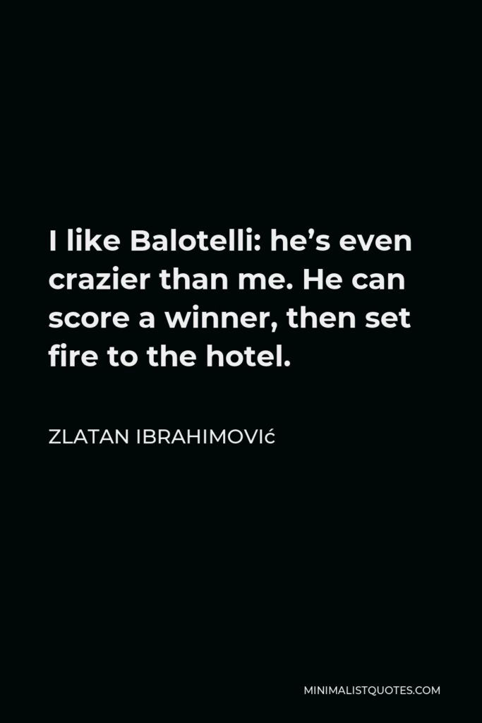 Zlatan Ibrahimović Quote - I like Balotelli: he's even crazier than me. He can score a winner, then set fire to the hotel.