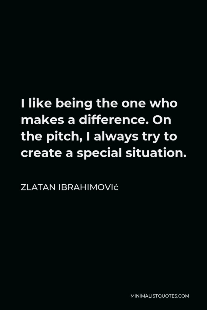Zlatan Ibrahimović Quote - I like being the one who makes a difference. On the pitch, I always try to create a special situation.
