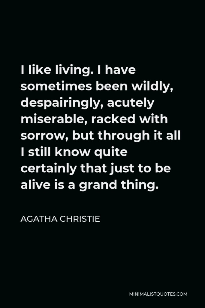 Agatha Christie Quote - I like living. I have sometimes been wildly, despairingly, acutely miserable, racked with sorrow, but through it all I still know quite certainly that just to be alive is a grand thing.