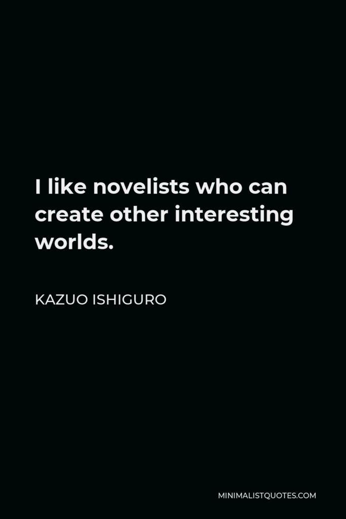 Kazuo Ishiguro Quote - I like novelists who can create other interesting worlds.