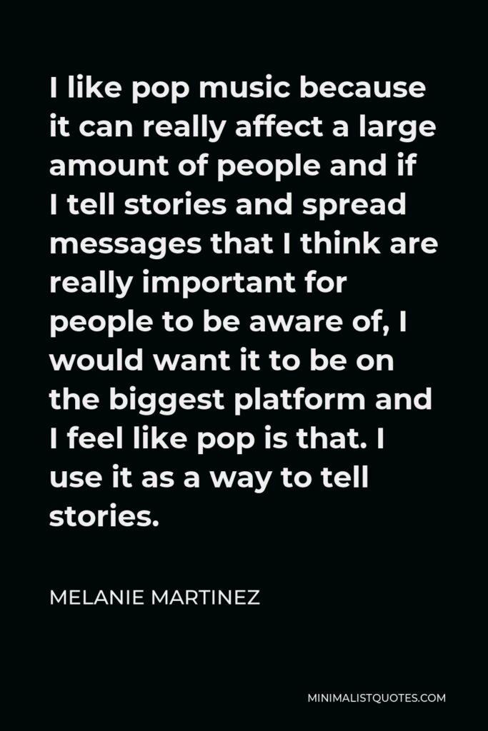 Melanie Martinez Quote - I like pop music because it can really affect a large amount of people and if I tell stories and spread messages that I think are really important for people to be aware of, I would want it to be on the biggest platform and I feel like pop is that. I use it as a way to tell stories.