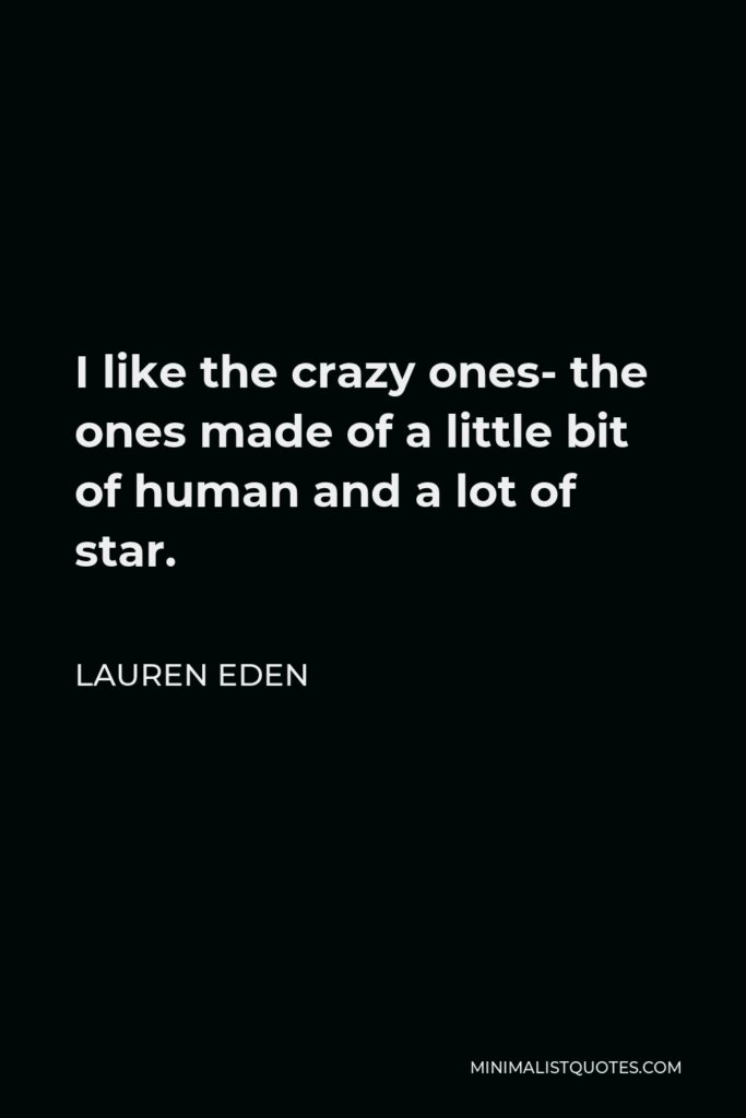 Lauren Eden Quote - I like the crazy ones- the ones made of a little bit of human and a lot of star.