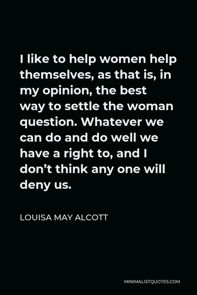 Louisa May Alcott Quote - I like to help women help themselves, as that is, in my opinion, the best way to settle the woman question. Whatever we can do and do well we have a right to, and I don't think any one will deny us.