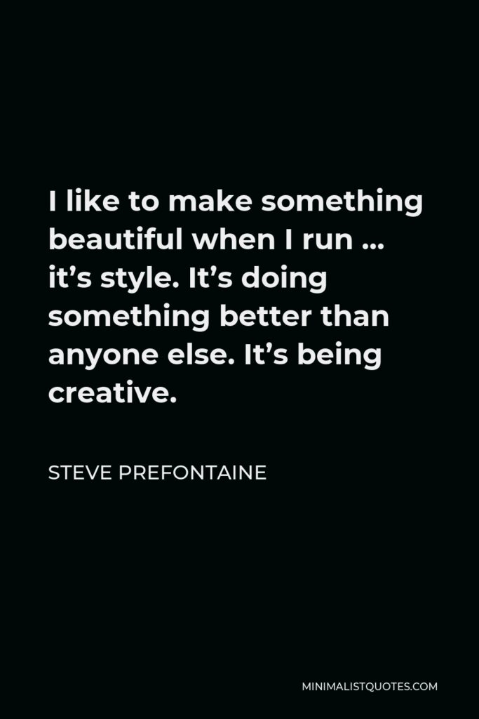 Steve Prefontaine Quote - I like to make something beautiful when I run … it's style. It's doing something better than anyone else. It's being creative.