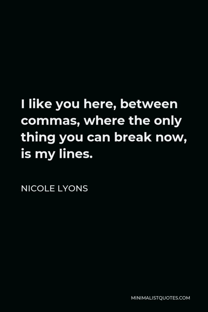 Nicole Lyons Quote - I like you here, between commas, where the only thing you can break now, is my lines.