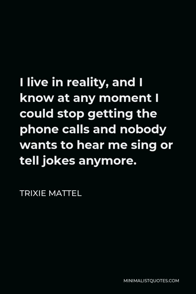 Trixie Mattel Quote - I live in reality, and I know at any moment I could stop getting the phone calls and nobody wants to hear me sing or tell jokes anymore.