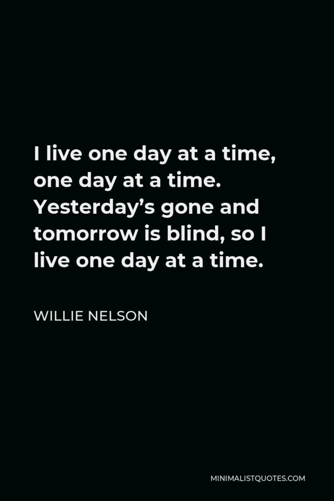 Willie Nelson Quote - I live one day at a time, one day at a time. Yesterday's gone and tomorrow is blind, so I live one day at a time.