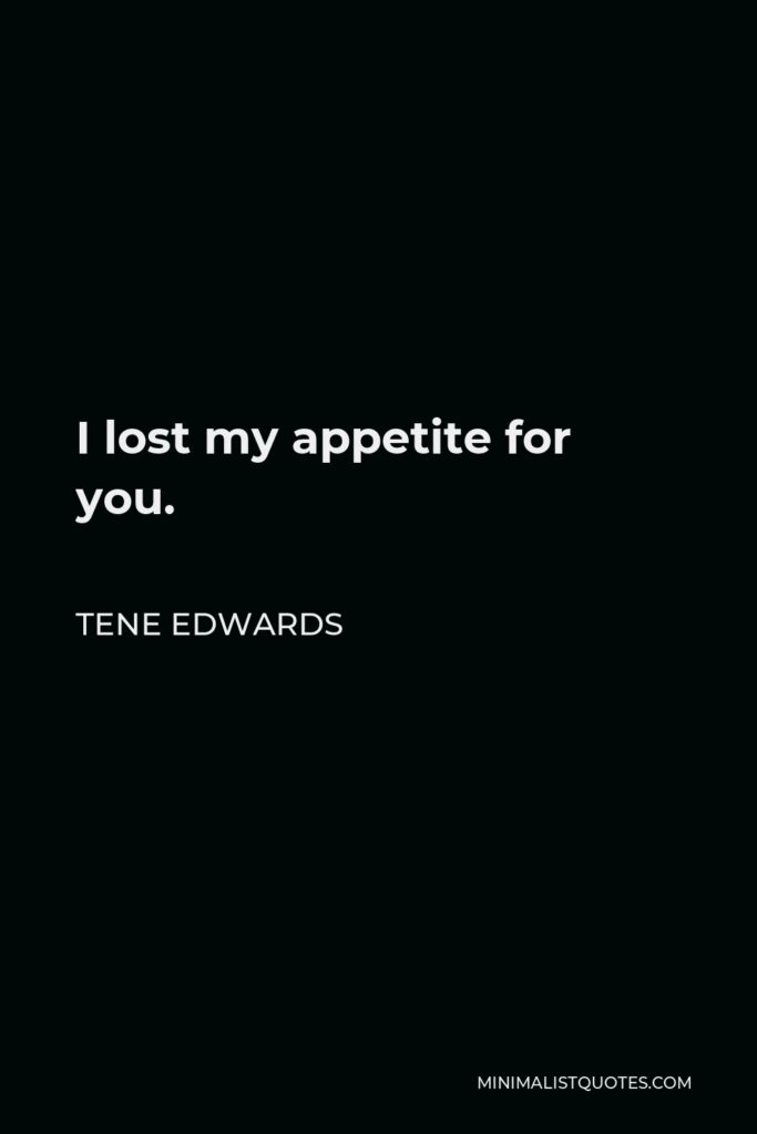 Tene Edwards Quote - I lost my appetite for you.