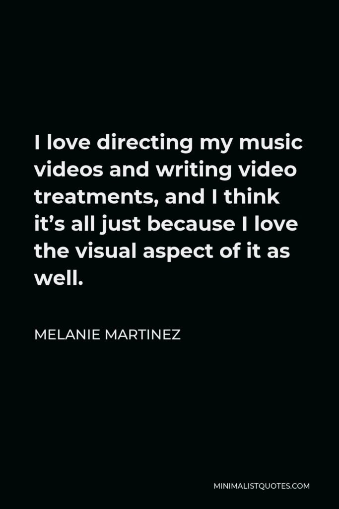 Melanie Martinez Quote - I love directing my music videos and writing video treatments, and I think it's all just because I love the visual aspect of it as well.