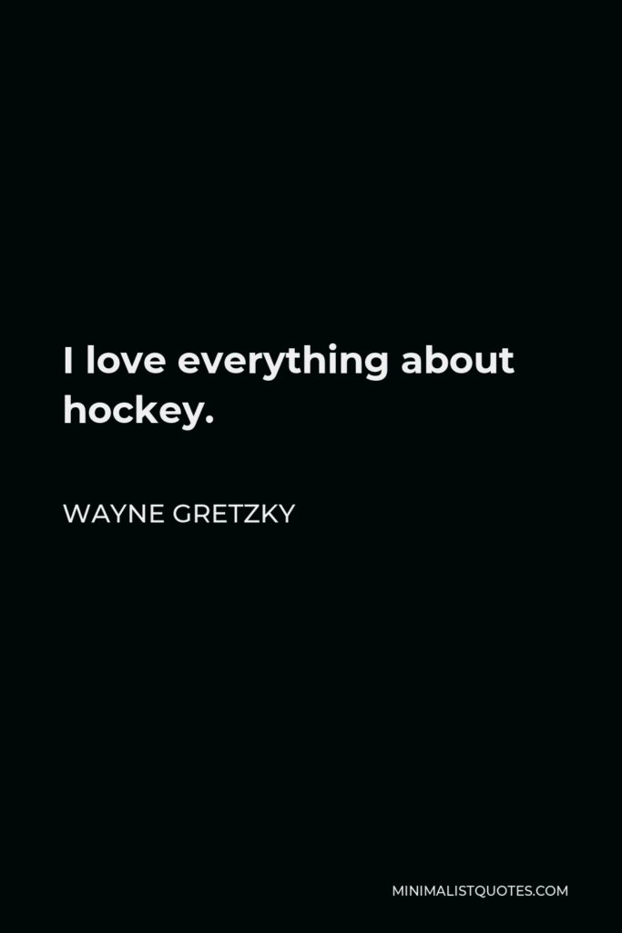 Wayne Gretzky Quote - I love everything about hockey.