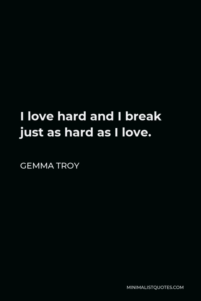 Gemma Troy Quote - I love hard and I break just as hard as I love.