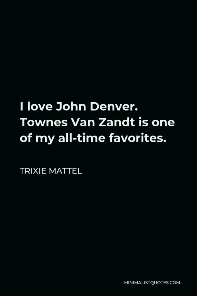 Trixie Mattel Quote - I love John Denver. Townes Van Zandt is one of my all-time favorites.