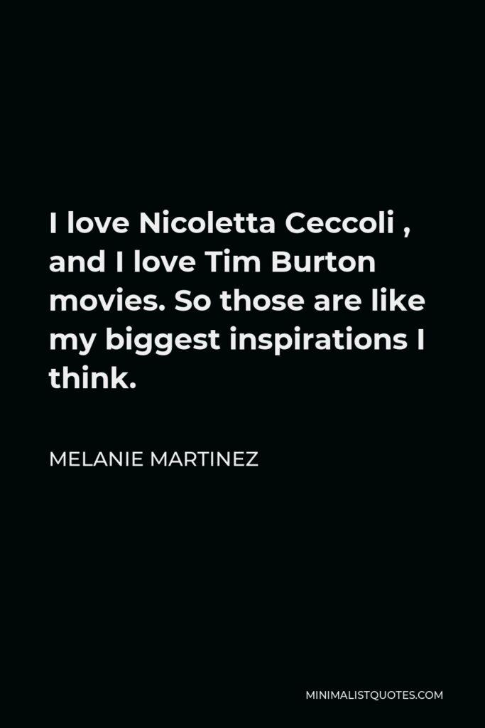 Melanie Martinez Quote - I love Nicoletta Ceccoli , and I love Tim Burton movies. So those are like my biggest inspirations I think.
