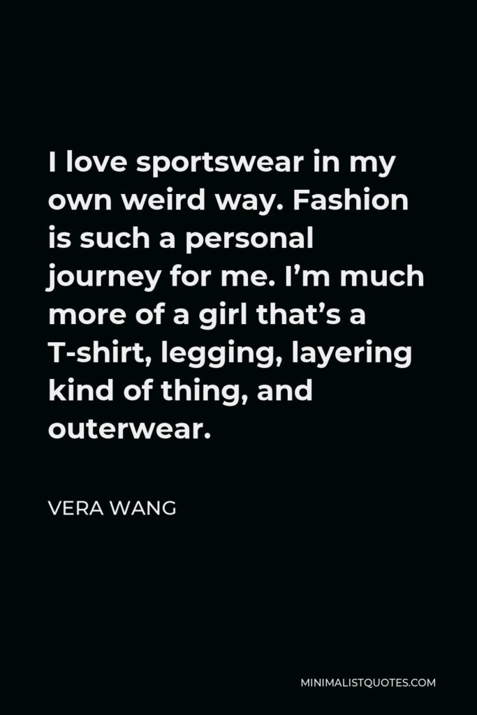 Vera Wang Quote - I love sportswear in my own weird way. Fashion is such a personal journey for me. I'm much more of a girl that's a T-shirt, legging, layering kind of thing, and outerwear.