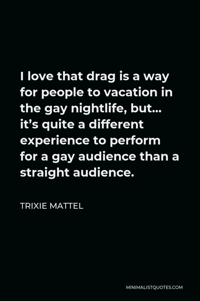 Trixie Mattel Quote - I love that drag is a way for people to vacation in the gay nightlife, but… it's quite a different experience to perform for a gay audience than a straight audience.