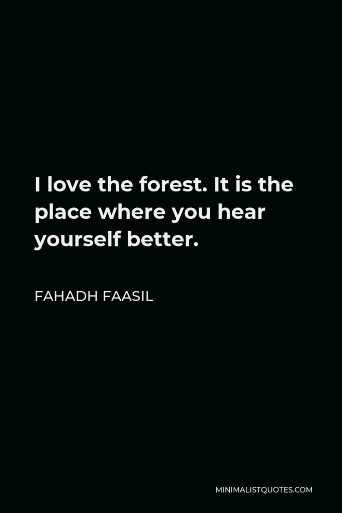 Fahadh Faasil Quote - I love the forest. It is the place where you hear yourself better.