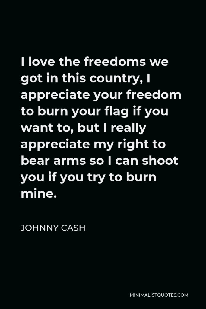 Johnny Cash Quote - I love the freedoms we got in this country, I appreciate your freedom to burn your flag if you want to, but I really appreciate my right to bear arms so I can shoot you if you try to burn mine.