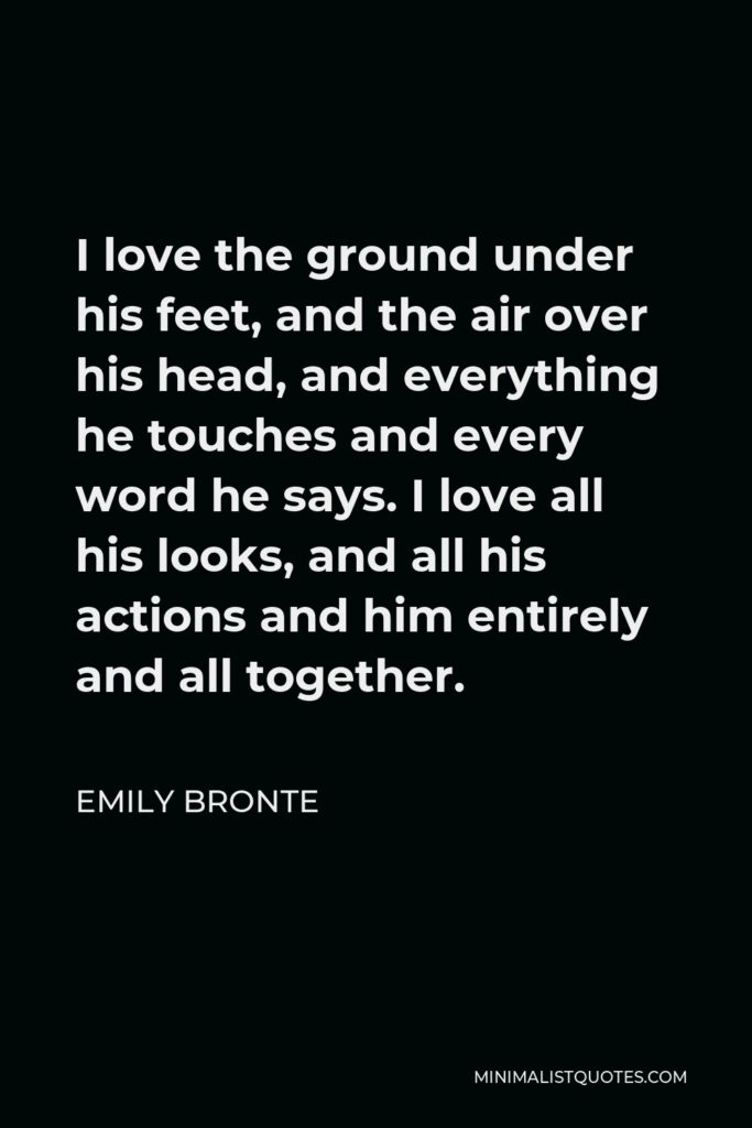 Emily Bronte Quote - I love the ground under his feet, and the air over his head, and everything he touches and every word he says. I love all his looks, and all his actions and him entirely and all together.