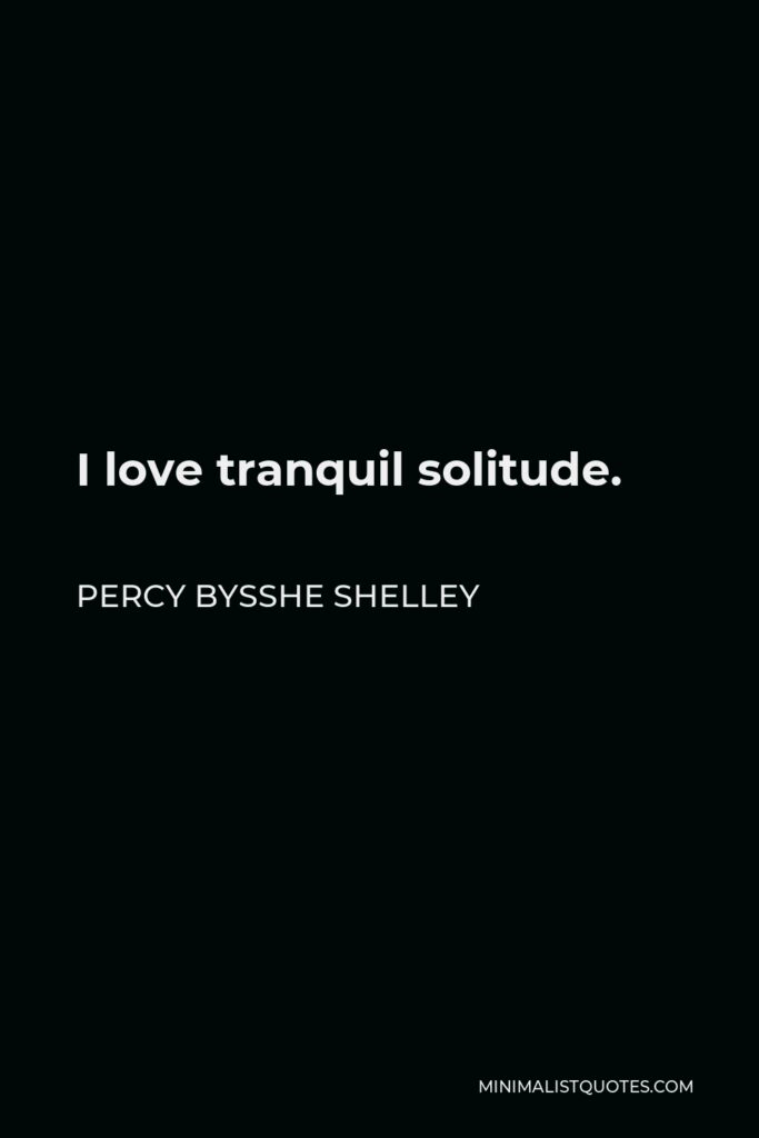 Percy Bysshe Shelley Quote - I love tranquil solitude.