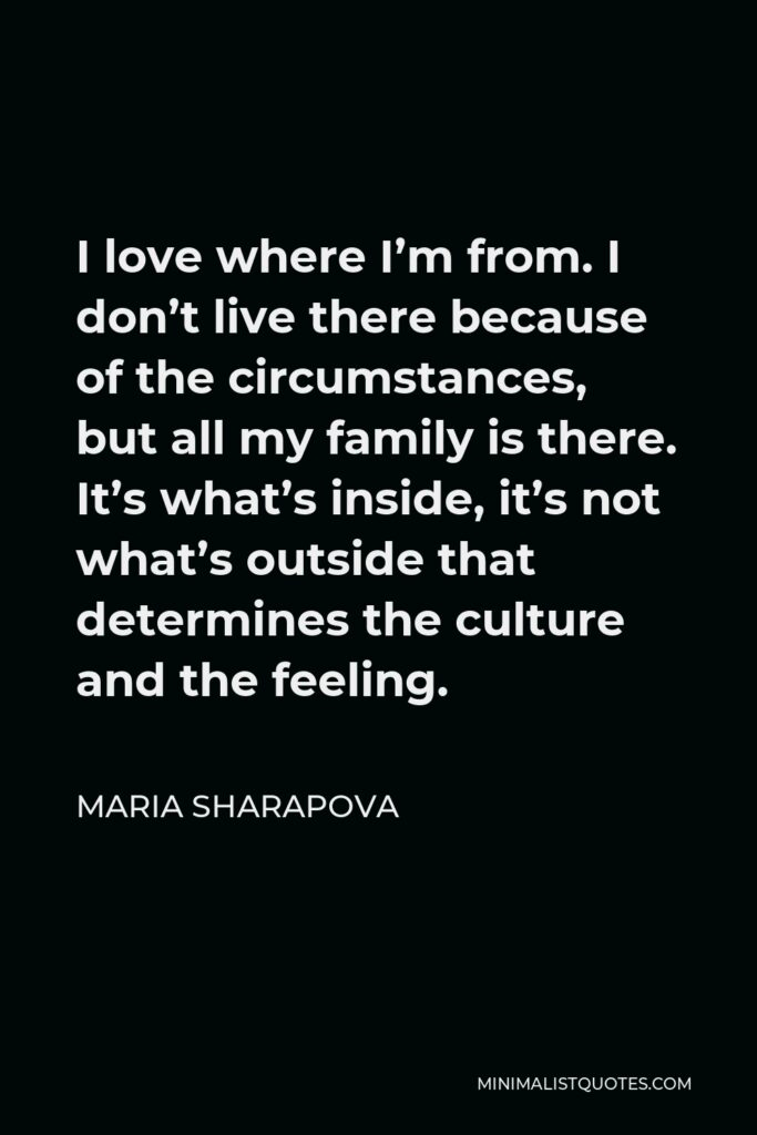 Maria Sharapova Quote - I love where I'm from. I don't live there because of the circumstances, but all my family is there. It's what's inside, it's not what's outside that determines the culture and the feeling.