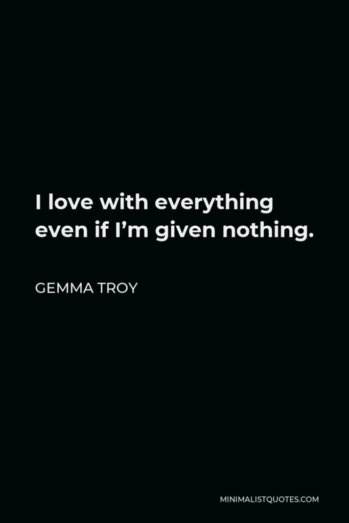 Gemma Troy Quote - I love with everything even if I'm given nothing.