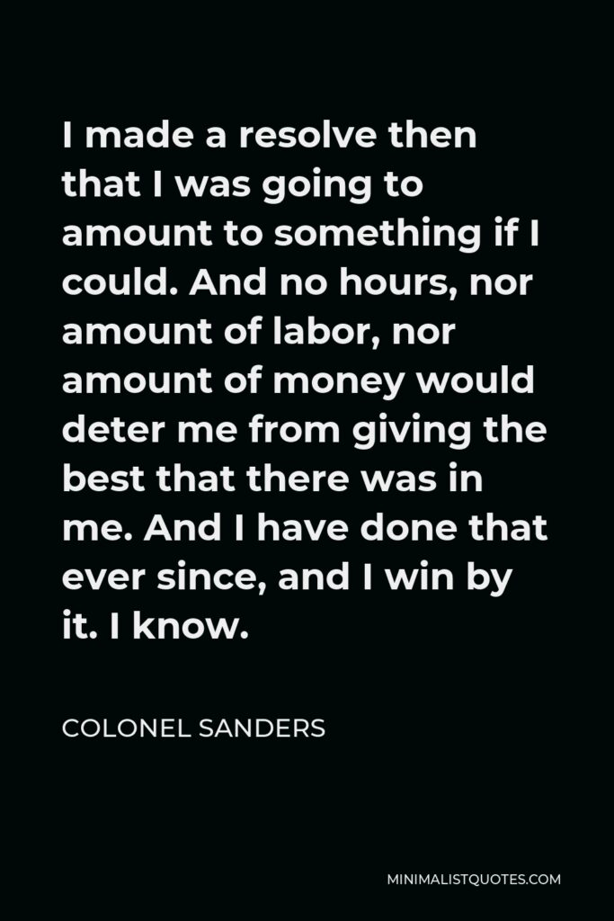 Colonel Sanders Quote - I made a resolve then that I was going to amount to something if I could. And no hours, nor amount of labor, nor amount of money would deter me from giving the best that there was in me. And I have done that ever since, and I win by it. I know.