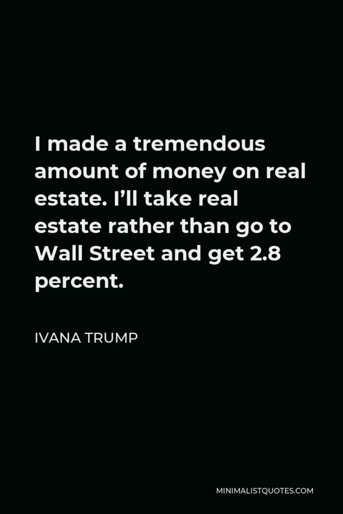 Ivana Trump Quote - I made a tremendous amount of money on real estate. I'll take real estate rather than go to Wall Street and get 2.8 percent.