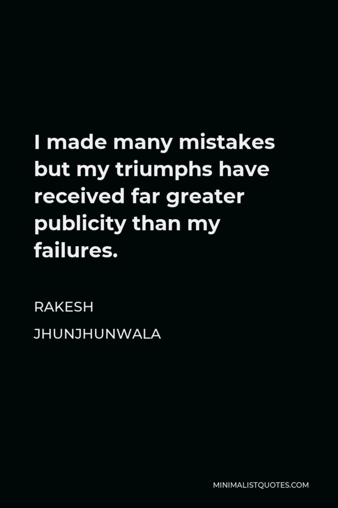 Rakesh Jhunjhunwala Quote - I made many mistakes but my triumphs have received far greater publicity than my failures.