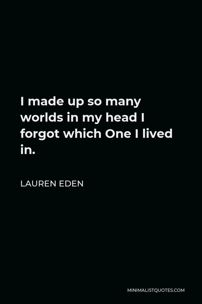 Lauren Eden Quote - I made up so many worlds in my head I forgot which One I lived in.