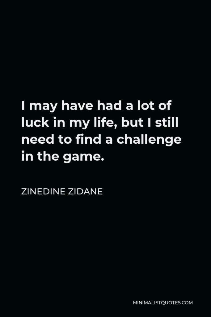 Zinedine Zidane Quote - I may have had a lot of luck in my life, but I still need to find a challenge in the game.