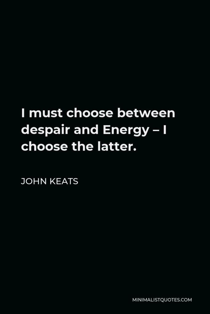 John Keats Quote - I must choose between despair and Energy – I choose the latter.