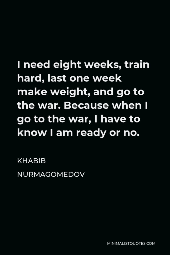 Khabib Nurmagomedov Quote - I need eight weeks, train hard, last one week make weight, and go to the war. Because when I go to the war, I have to know I am ready or no.