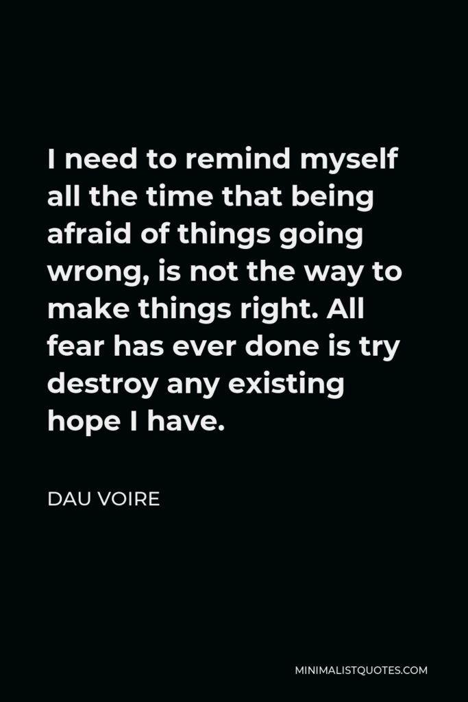 Dau Voire Quote - I need to remind myself all the time that being afraid of things going wrong, is not the way to make things right. All fear has ever done is try destroy any existing hope I have.