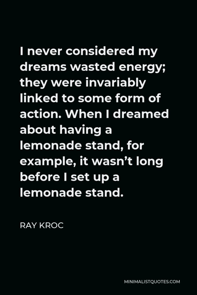 Ray Kroc Quote - I never considered my dreams wasted energy; they were invariably linked to some form of action. When I dreamed about having a lemonade stand, for example, it wasn't long before I set up a lemonade stand.