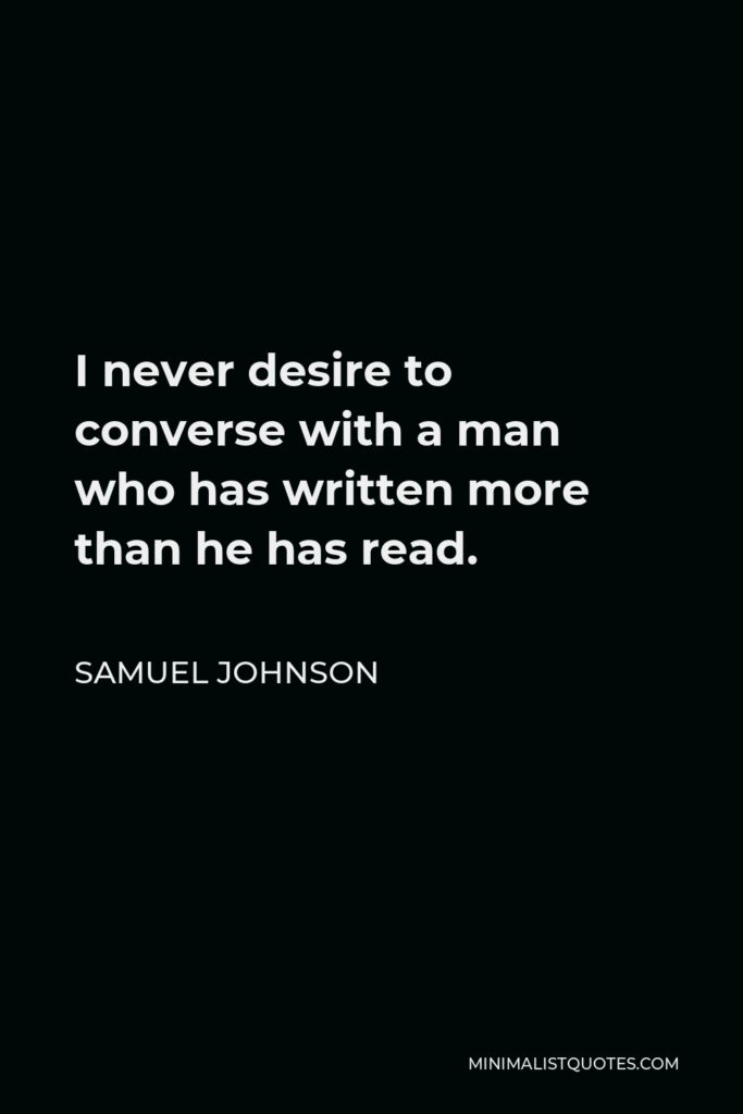 Samuel Johnson Quote - I never desire to converse with a man who has written more than he has read.