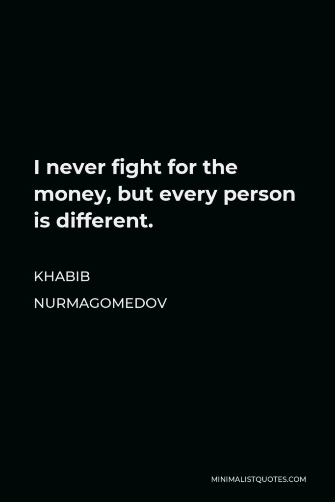 Khabib Nurmagomedov Quote - I never fight for the money, but every person is different.