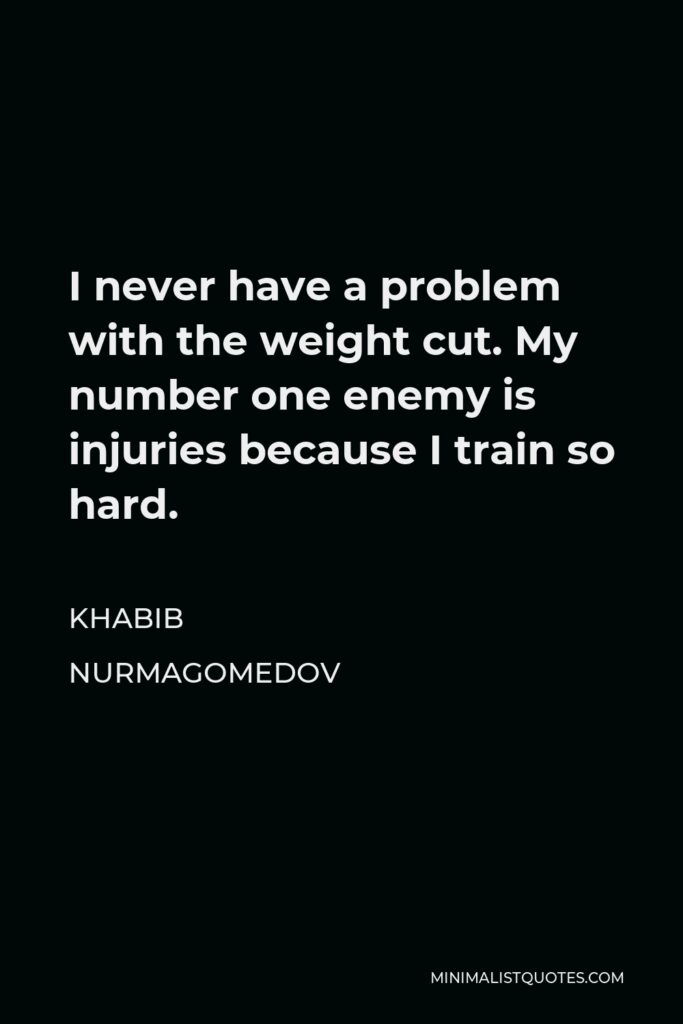Khabib Nurmagomedov Quote - I never have a problem with the weight cut. My number one enemy is injuries because I train so hard.